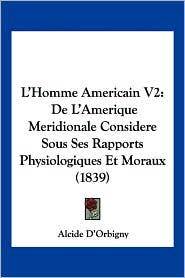 L'Homme Americain V2: de L'Amerique Meridionale Considere Sous Ses Rapports Physiologiques Et Moraux (1839) - Alcide D'Orbigny