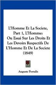 L'Homme Et La Societe, Part 1, L'Homme: Ou Essai Sur Les Droits Et Les Devoirs Respectifs de L'Homme Et de La Societe (1849) - Auguste Portalis