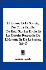 L'Homme Et La Societe, Part 2, La Famille: Ou Essai Sur Les Droits Et Les Devoirs Respectifs de L'Homme Et de La Societe (1849) - Auguste Portalis