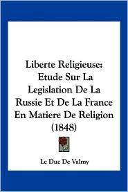 Liberte Religieuse: Etude Sur La Legislation de La Russie Et de La France En Matiere de Religion (1848) - Le Duc De Valmy