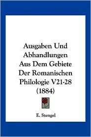 Ausgaben Und Abhandlungen Aus Dem Gebiete Der Romanischen Philologie V21-28 (1884) - E. Stengel