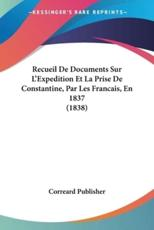 Recueil de Documents Sur L'Expedition Et La Prise de Constantine, Par Les Francais, En 1837 (1838) - Publisher Correard Publisher