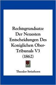 Rechtsgrundsatze Der Neuesten Entscheidungen Des Koniglichen Ober-Tribunals V3 (1862) - Theodor Striethorst
