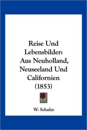 Reise Und Lebensbilder: Aus Neuholland, Neuseeland Und Californien (1853) - W. Schulze (Editor)
