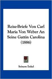 Reise-Briefe Von Carl Maria Von Weber An Seine Gattin Carolina (1886) - Seinem Enkel (Editor)
