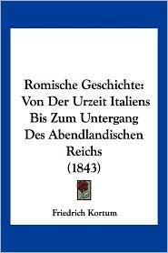 Romische Geschichte: Von Der Urzeit Italiens Bis Zum Untergang Des Abendlandischen Reichs (1843) - Friedrich Kortum