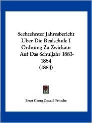 Sechzehnter Jahresbericht Uber Die Realschule I Ordnung Zu Zwickau - Ernst Georg Oswald Fritsche