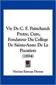 Vie de C.F. Painchaud: Pretre, Cure, Fondateur Du College de Sainte-Anne de La Pocatiere (1894) - Narcisse Eutrope Dionne