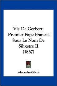 Vie de Gerbert: Premier Pape Francais Sous Le Nom de Silvestre II (1867) - Alexandre Olleris