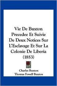 Vie de Buxton Precedee Et Suivie de Deux Notices Sur L'Esclavage Et Sur La Colonie de Liberia (1853) - Charles Buxton, Thomas Fowell Buxton, Victorine Rilliet De Constant (Translator)