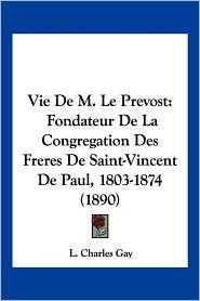 Vie de M. Le Prevost: Fondateur de La Congregation Des Freres de Saint-Vincent de Paul, 1803-1874 (1890) - L. Charles Gay