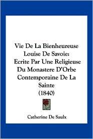 Vie de La Bienheureuse Louise de Savoie: Ecrite Par Une Religieuse Du Monastere D'Orbe Contemporaine de La Sainte (1840)