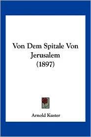 Von Dem Spitale Von Jerusalem (1897) - Arnold Kuster