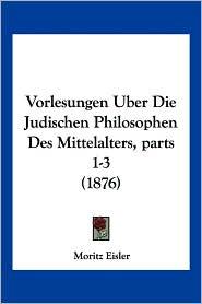 Vorlesungen Uber Die Judischen Philosophen Des Mittelalters, Parts 1-3 (1876) - Moritz Eisler