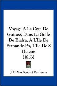 Voyage ALA Cote de Guinee, Dans Le Golfe de Biafra, A L'Ile de Fernando-Po, L'Ile de S Helene (1853) - J.H. Van Boudyck Bastiaanse