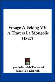 Voyage a Peking V1: A Travers La Mongolie (1827) - Egor Fedorovich Timkovski, Julius Von Klaproth (Editor)