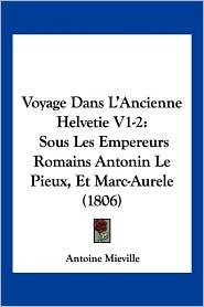 Voyage Dans L'Ancienne Helvetie V1-2: Sous Les Empereurs Romains Antonin Le Pieux, Et Marc-Aurele (1806) - Antoine Mieville