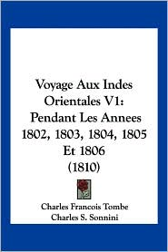 Voyage Aux Indes Orientales V1: Pendant Les Annees 1802, 1803, 1804, 1805 Et 1806 (1810) - Charles Francois Tombe, Charles S. Sonnini, C.S. Sonnini