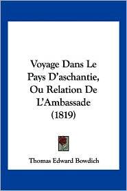 Voyage Dans Le Pays D'Aschantie, Ou Relation de L'Ambassade (1819) - Thomas Edward Bowdich