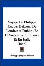 Voyage de Philippe Jacques Bekaert, de Londres a Dublin, Et D'Angleterre En France Et En Italie (1846) - Philippe Jacques Bekaert