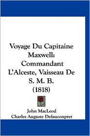 Voyage Du Capitaine Maxwell: Commandant L'Alceste, Vaisseau de S. M. B. (1818)