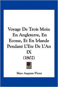Voyage de Trois Mois: En Angleterre, En Ecosse, Et En Irlande Pendant L'Ete de L'An IX (1802) - Marc Auguste Pictet