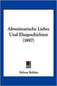 Altweimarische Liebes Und Ehegeschichten (1897) - Helene Bohlau