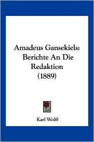 Amadeus Gansekiels: Berichte an Die Redaktion (1889) - Karl Wolff
