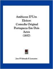 Ambicoes D'Um Eleitor: Comedia Original Portugueza Em Dois Actos (1857) - Jose D'Almada E. Lencastre