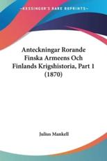 Anteckningar Rorande Finska Armeens Och Finlands Krigshistoria, Part 1 (1870) - Julius Mankell