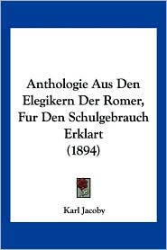 Anthologie Aus Den Elegikern Der Romer, Fur Den Schulgebrauch Erklart (1894) - Karl Jacoby