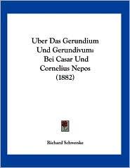 Uber das Gerundium und Gerundivum: Bei Casar und Cornelius Nepos (1882) - Richard Schwenke