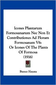 Icones Plantarum Formosanarum NEC Non Et Contributiones Ad Floram Formosanam V6: Or Icones of the Plants of Formosa (1916) - Bunzo Hayata