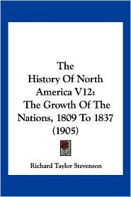 The History of North America V12: The Growth of the Nations, 1809 to 1837 (1905) - Richard Taylor Stevenson