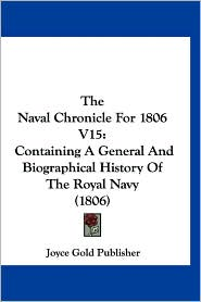 The Naval Chronicle for 1806 V15: Containing a General and Biographical History of the Royal Navy (1806) - Gold Publisher Joyce Gold Publisher