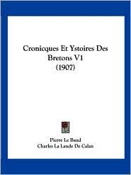Cronicques Et Ystoires Des Bretons V1 (1907) - Pierre Le Baud, Charles La Lande De Calan (Editor)