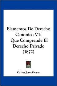 Elementos de Derecho Canonico V1: Que Comprende El Derecho Privado (1872) - Carlos Jose Alvarez