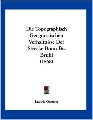 Die Topographisch Geognostischen Verhaltnisse Der Strecke Bonn Bis Bruhl (1868) - Ludwig Overzier
