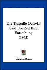Die Tragodie Octavia: Und Die Zeit Ihrer Entstehung (1863) - Wilhelm Braun