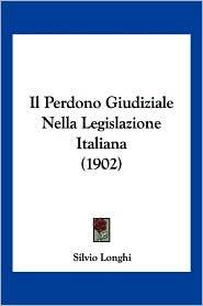 Il Perdono Giudiziale Nella Legislazione Italiana (1902) - Silvio Longhi