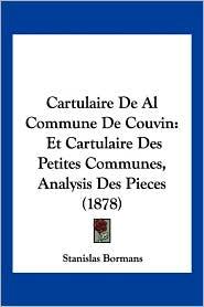 Cartulaire de Al Commune de Couvin: Et Cartulaire Des Petites Communes, Analysis Des Pieces (1878) - Stanislas Bormans