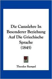 Die Casuslehre in Besonderer Beziehung Auf Die Griechische Sprache (1845) - Theodor Rumpel