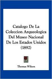 Catalogo de La Coleccion Arqueologica del Museo Nacional de Los Estados Unidos (1892) - Thomas Wilson
