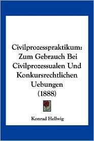 Civilprozesspraktikum: Zum Gebrauch Bei Civilprozessualen Und Konkursrechtlichen Uebungen (1888) - Konrad Hellwig