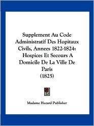 Supplement Au Code Administratif Des Hopitaux Civils, Annees 1822-1824: Hospices Et Secours a Domicile de La Ville de Paris (1825) - Huzard Publishe Madame Huzard Publisher
