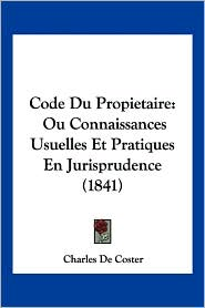Code Du Propietaire: Ou Connaissances Usuelles Et Pratiques En Jurisprudence (1841) - Charles de Coster