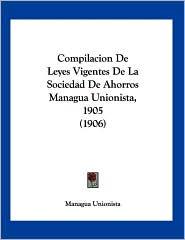 Compilacion de Leyes Vigentes de La Sociedad de Ahorros Managua Unionista, 1905 (1906) - Unionista Managua Unionista