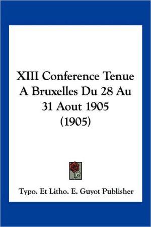 Xiii Conference Tenue A Bruxelles Du 28 Au 31 Aout 1905 (1905) - Typo. Et Litho. E. Guyot Publisher (Editor)