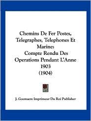 Chemins de Fer Postes, Telegraphes, Telephones Et Marine: Compte Rendu Des Operations Pendant L'Anne 1903 (1904) - J. Goemaere Imprimeur Du Roi Publisher