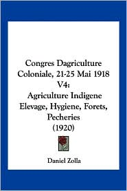 Congres Dagriculture Coloniale, 21-25 Mai 1918 V4: Agriculture Indigene Elevage, Hygiene, Forets, Pecheries (1920) - Daniel Zolla
